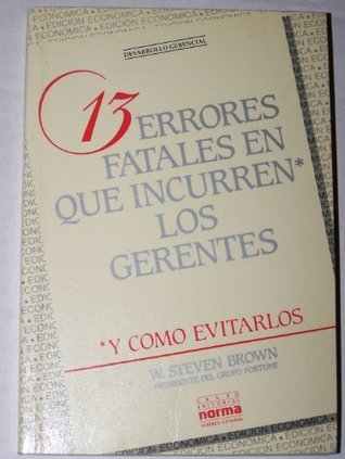13 Errores Fatales Que Incurren Los Gerentes  by  W. Steven Brown
