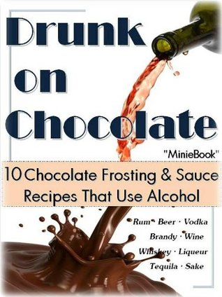 Drunk On Chocolate: 10 Chocolate Frosting & Sauce Recipes That Use Alcohol  by  Mary Jane Hochderffer