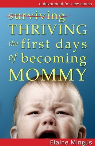 Thriving the First Days of Becoming Mommy Elaine Mingus