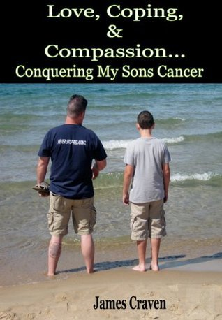 Love,Coping, and Compassion...Conquering My Sons Cancer  by  James A. Craven