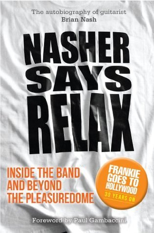 Nasher Says Relax - Inside the Band and Beyond the Pleasuredome Brian Nash