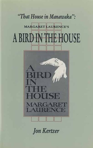 That House in Manawaka: Margaret Laurences a Bird in the House  by  Jon Kertzer