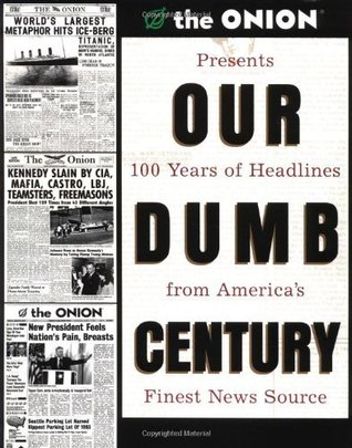 Our Dumb Century: The Onion Presents 100 Years of Headlines from Americas Finest News Source  by  Scott Dikkers