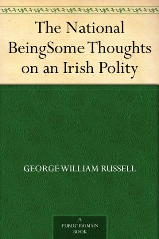 The National BeingSome Thoughts on an Irish Polity  by  George William, 1867-1935 Russell
