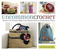 Uncommon Crochet: Twenty-Five Projects Made from Natural Yarns and Alternative Fibers