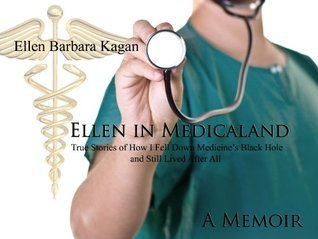 Ellen in Medicaland: True Stories of How I Fell Down Medicines Black Hole and Still Lived After All  by  Ellen Kagan
