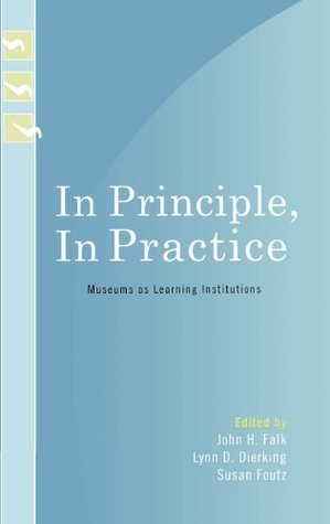 In Principle, In Practice: Museums as Learning Institutions (Learning Innovations Series)  by  John H. Falk
