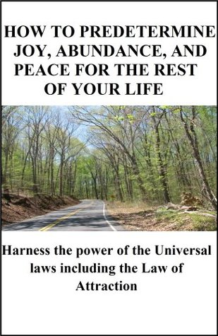 How to Predetermine Joy, Abundance and Peace for the Rest of Your Life: Harness the Power of the Universal Laws including the Law of Attraction  by  Raymond Holliwell