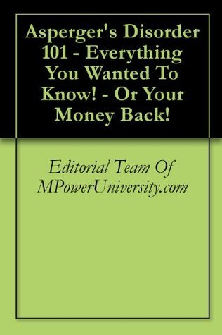 Aspergers Disorder 101 - Everything You Wanted To Know! - Or Your Money Back! Editorial Team Of MPowerUniversity.com