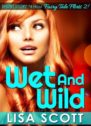 Wet and Wild (Short Story #4 from Fairy Tale Flirts 2!) (Fairy Tale Flirts 2! 5 Romantic Short Stories)  by  Lisa Scott