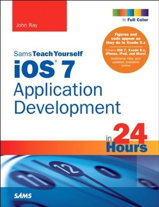 iOS 7 Application Development in 24 Hours, Sams Teach Yourself (5th Edition) (Sams Teach Yourself -- Hours) John Ray