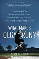 What Makes Olga Run?: The Mystery of the 90-Something Track Star, and What She Can Teach Us About Living Longer, Happier Lives