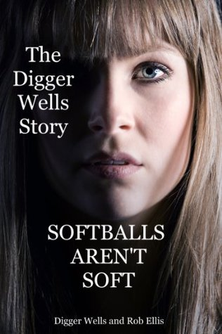 Softballs Arent Soft: The Digger Wells Story  by  Digger Wells