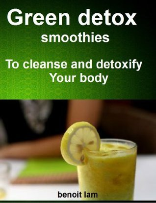 Green detox smoothies: to cleanse and detoxify your body  by  benoit lam