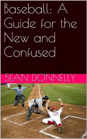 Baseball: A Guide for the New and Confused  by  Sean Donnelly