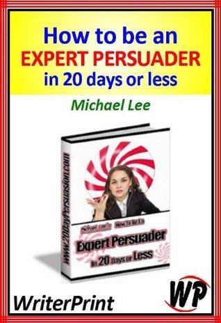 How To Be An Expert Persuader In 20 Days Or Less Michael Lee