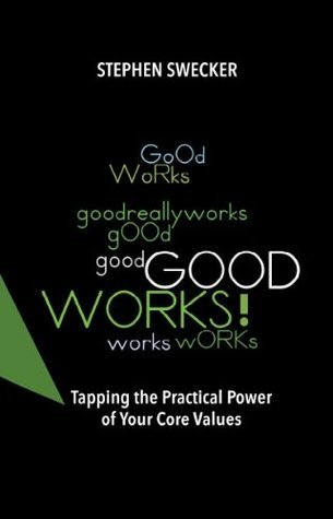 Good Works!: Tapping the Practical Power of Your Core Values  by  Stephen Swecker