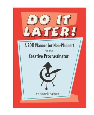 Do It Later! A 2011 Planner (or Non-Planner) for the Creative Procrastinator  by  Mark Asher