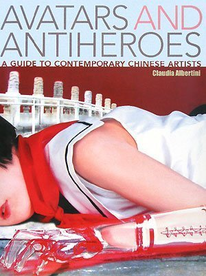 Avatars and Antiheroes: A Guide to Contemporary Chinese Artists  by  Claudia Albertini