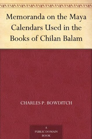 Memoranda on the Maya Calendars Used in the Books of Chilan Balam  by  Charles P. Bowditch