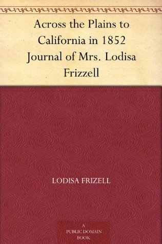 Across the Plains to California in 1852 Journal of Mrs. Lodisa Frizzell Lodisa Frizell