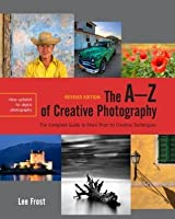 The A-Z of Creative Photography: A Complete Guide to More than 70 Creative Techniques