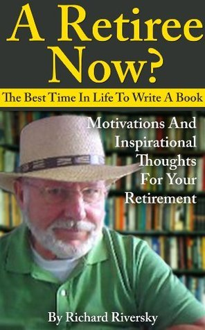 A Retiree Now? The best time in Life to write a book. Motivation and inspirational thoughts for your Retirement  by  Richard Riversky