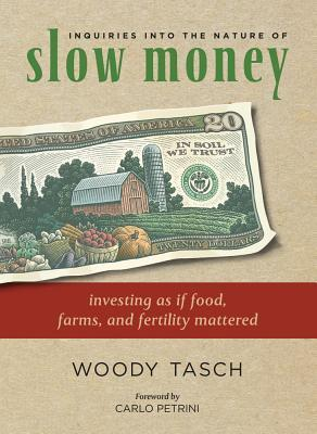 Inquiries Into the Nature of Slow Money: Investing as If Food, Farms, and Fertility Mattered  by  Woody Tasch