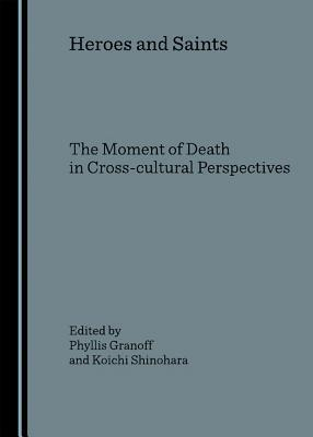 Heroes and Saints: The Moment of Death in Cross-Cultural Perspectives  by  Phyllis E. Granoff