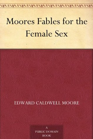 Moores Fables for the Female Sex  by  Edward Caldwell Moore
