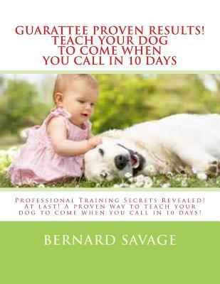 Guarantee Proven Results! Teach Your Dog to Come When You Call in 10 Days: Professional Training Secrets Revealed! at Last! a Proven Way to Teach Your Dog to Come When You Call in 10 Days! Bernard Savage