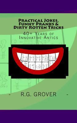 Practical Jokes, Funny Pranks and Dirty Rotten Tricks: 40+ Years of Innovative Antics  by  R G Grover