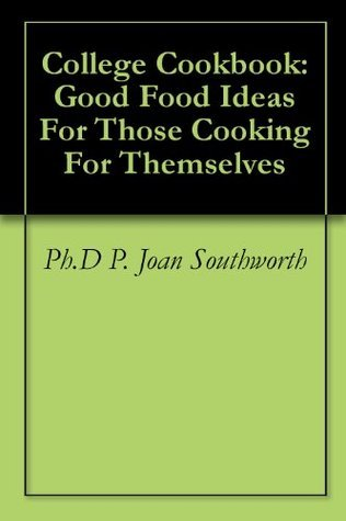 College Cookbook: Good Food Ideas For Those Cooking For Themselves  by  P. Joan Southworth