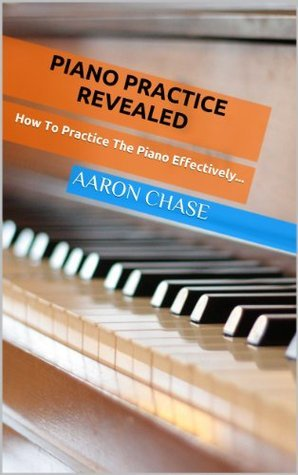 Piano Practice Revealed - How to Practice The Piano Effectively... (How to Play The Piano)  by  Aaron Chase