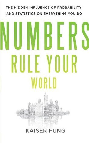 Numbers Rule Your World : The Hidden Influence of Probabilities and Statistics on Everything You Do Kaiser Fung