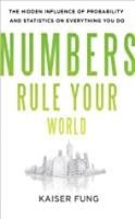 Numbers Rule Your World : The Hidden Influence of Probabilities and Statistics on Everything You Do