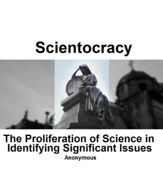 Scientocracy: The Proliferation of Science in Indentifying Significant Issues  by  Anonymous Scientist