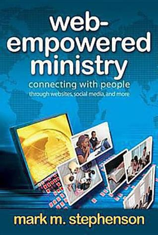 Web-Empowered Ministry: Connecting with People Through Websites, Social Media, and More  by  Mark Stephenson