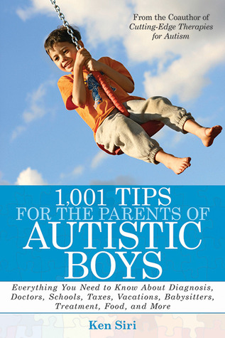 1,001 Tips for the Parents of Autistic Boys: Everything You Need to Know About Diagnosis, Doctors, Schools, Taxes, Vacations, Babysitters, Treatments, Food, and More Ken Siri