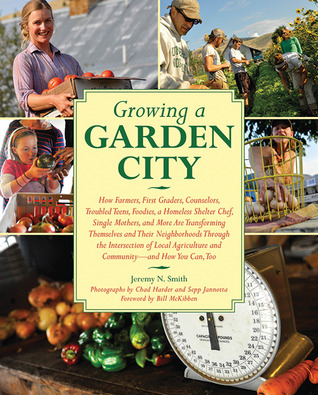 Growing a Garden City: How Farmers, First Graders, Counselors, Troubled Teens, Foodies, a Homeless Shelter Chef, Single Mothers, and More Are Transforming Themselves and Their Neighborhoods Through the Intersection of Local Agriculture and Community  by  Jeremy N. Smith