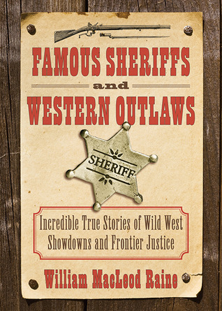 Famous Sheriffs and Western Outlaws: Incredible True Stories of Wild West Showdowns and Frontier Justice  by  William MacLeod Raine