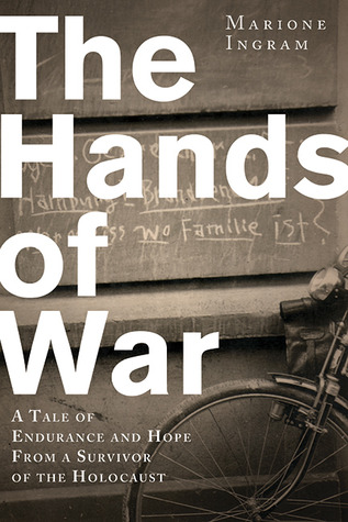 The Hands of War: A Tale of Endurance and Hope from a Survivor of the Holocaust Marione Ingram