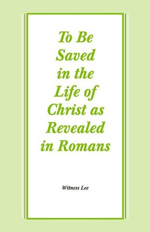 To Be Saved in the Life of Christ as Revealed in Romans  by  Witness Lee