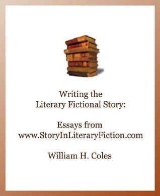 Writing the Literary Fictional Story:Essays from www.StoryInLiteraryFiction.com  by  William H. Coles