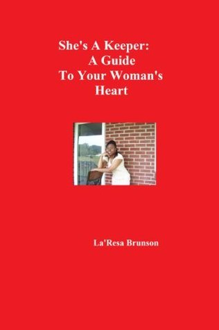Shes A Keeper: A Guide To Your Womans Heart  by  LaResa Brunson