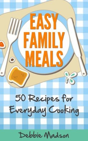 Easy Family Meals: 50 recipes for everyday cooking (Menu Planning Series) Debbie Madson