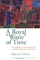 A Royal Waste of Time: The Splendor of Worshiping God and Being Church for the World