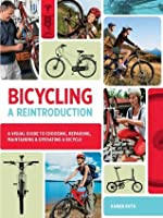 Bicycling: A Reintroduction: A Visual Guide to Choosing, Repairing, Maintaining & Operating a Bicycle