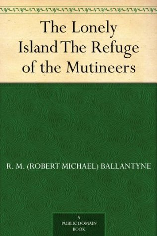 The Lonely Island The Refuge of the Mutineers R.M. Ballantyne