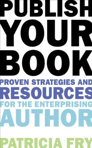 Publish Your Book: Proven Strategies and Resources for the Enterprising Author  by  Patricia Fry